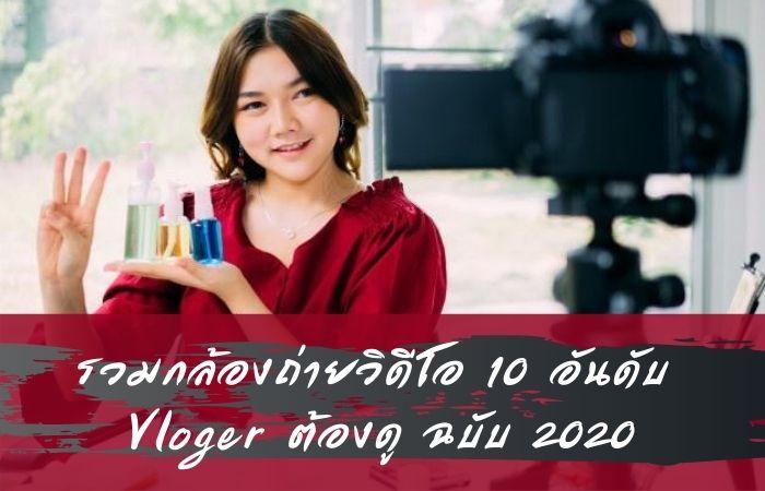 รวมกล้องถ่ายวิดีโอ 10 อันดับ Vloger ต้องดู ฉบับ 2020
